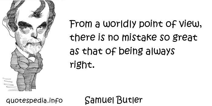 Samuel Butler - From a worldly point of view, there is no mistake so great as that of being always right.