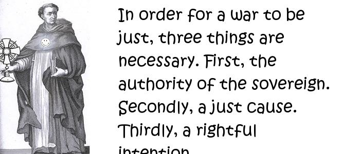 Thomas Aquinas - In order for a war to be just, three things are necessary. First, the authority of the sovereign. Secondly, a just cause. Thirdly, a rightful intention.