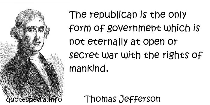 Thomas Jefferson - The republican is the only form of government which is not eternally at open or secret war with the rights of mankind.