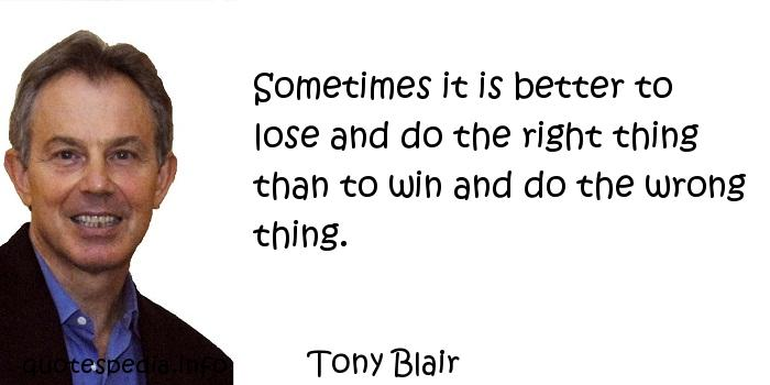 Tony Blair - Sometimes it is better to lose and do the right thing than to win and do the wrong thing.