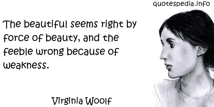 Virginia Woolf - The beautiful seems right by force of beauty, and the feeble wrong because of weakness.