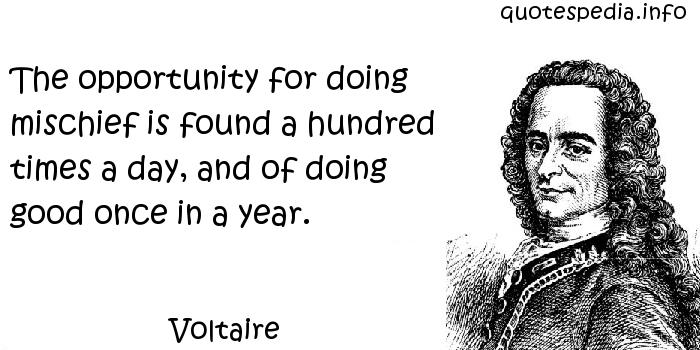 Voltaire - The opportunity for doing mischief is found a hundred times a day, and of doing good once in a year.