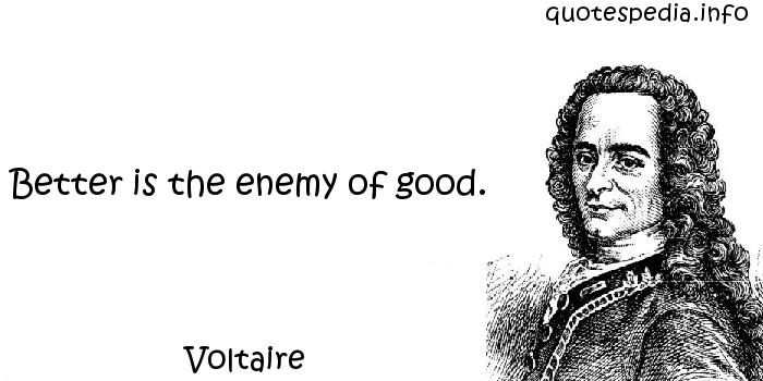 Voltaire - Better is the enemy of good.