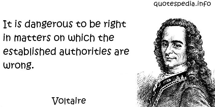 Voltaire - It is dangerous to be right in matters on which the established authorities are wrong.