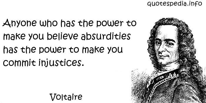 Voltaire - Anyone who has the power to make you believe absurdities has the power to make you commit injustices.