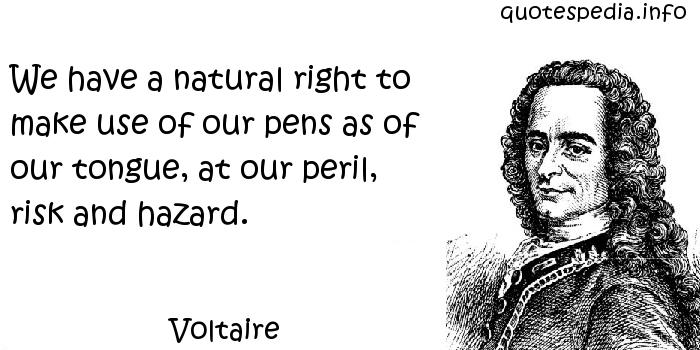 Voltaire - We have a natural right to make use of our pens as of our tongue, at our peril, risk and hazard.