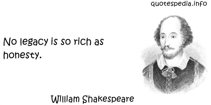 William Shakespeare - No legacy is so rich as honesty.