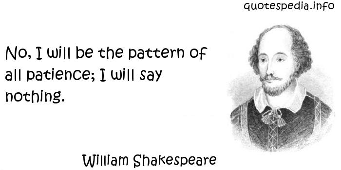 William Shakespeare - No, I will be the pattern of all patience; I will say nothing.