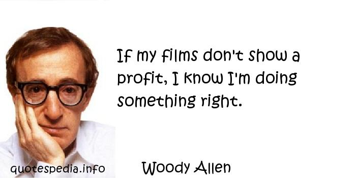 Woody Allen - If my films don't show a profit, I know I'm doing something right.