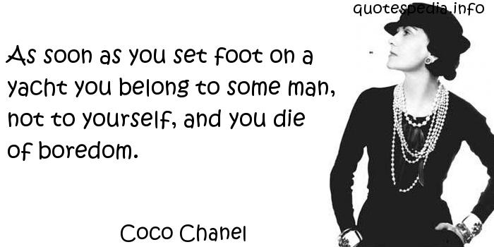 Coco Chanel - As soon as you set foot on a yacht you belong to some man, not to yourself, and you die of boredom.