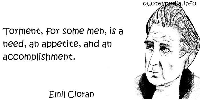 Emil Cioran - Torment, for some men, is a need, an appetite, and an accomplishment.