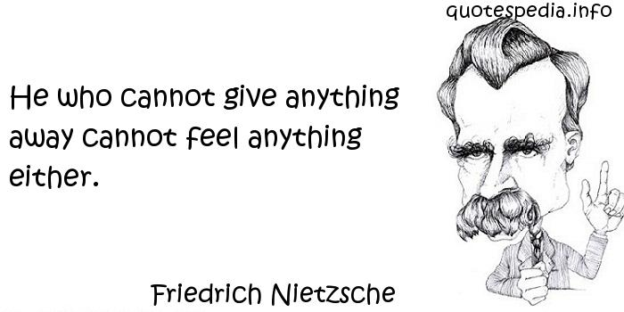 Friedrich Nietzsche - He who cannot give anything away cannot feel anything either.