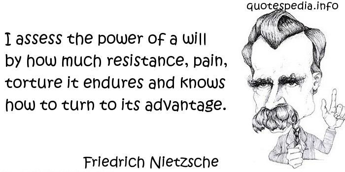 Friedrich Nietzsche - I assess the power of a will by how much resistance, pain, torture it endures and knows how to turn to its advantage.
