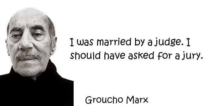 Groucho Marx - I was married by a judge. I should have asked for a jury.