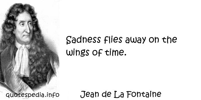 Jean de La Fontaine - Sadness flies away on the wings of time.