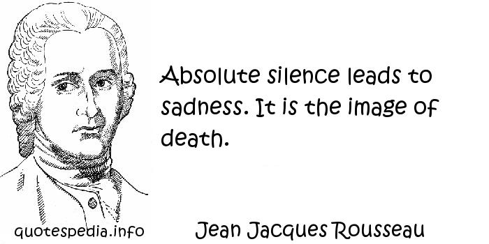 Jean Jacques Rousseau - Absolute silence leads to sadness. It is the image of death.