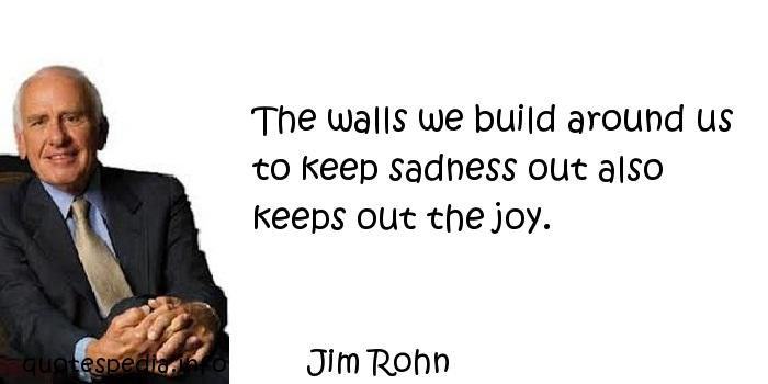 Jim Rohn - The walls we build around us to keep sadness out also keeps out the joy.