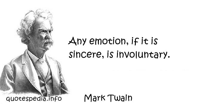 Mark Twain - Any emotion, if it is sincere, is involuntary.