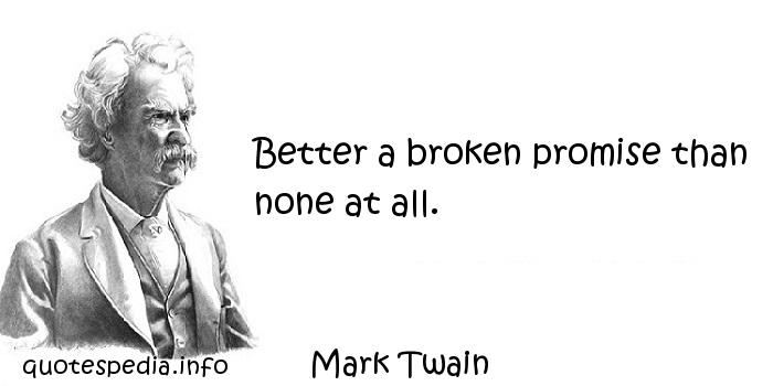 Mark Twain - Better a broken promise than none at all.