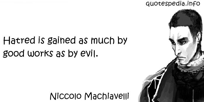 Niccolo Machiavelli - Hatred is gained as much by good works as by evil.