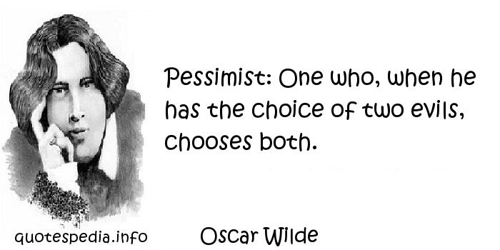 Oscar Wilde - Pessimist: One who, when he has the choice of two evils, chooses both.