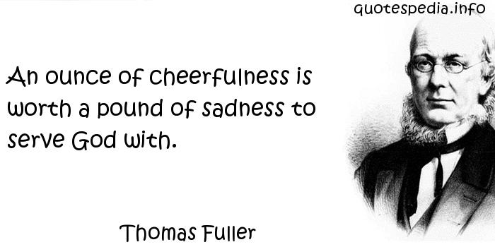 Thomas Fuller - An ounce of cheerfulness is worth a pound of sadness to serve God with.