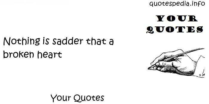 Your Quotes - Nothing is sadder that a broken heart