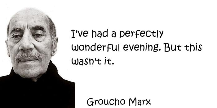 Groucho Marx - I've had a perfectly wonderful evening. But this wasn't it.