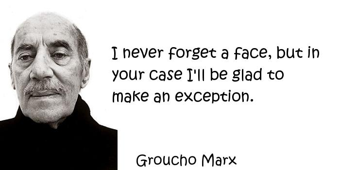 Groucho Marx - I never forget a face, but in your case I'll be glad to make an exception.
