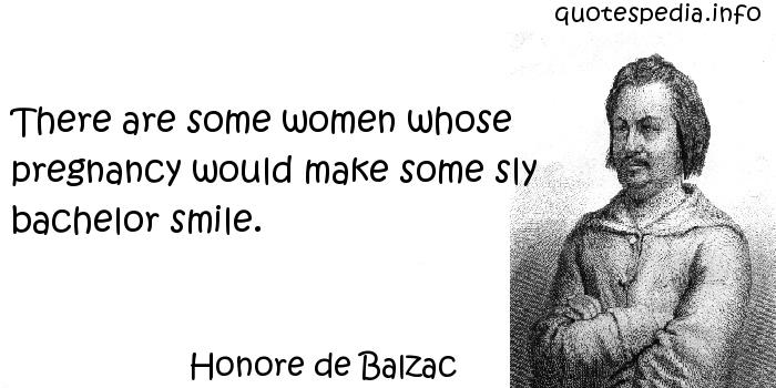 Honore de Balzac - There are some women whose pregnancy would make some sly bachelor smile.