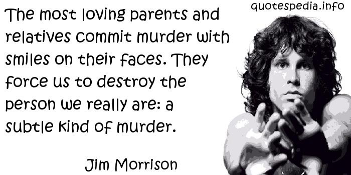 Jim Morrison - The most loving parents and relatives commit murder with smiles on their faces. They force us to destroy the person we really are: a subtle kind of murder.
