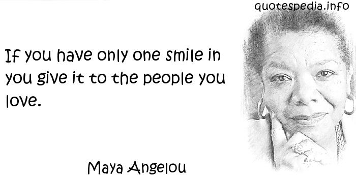 Maya Angelou - If you have only one smile in you give it to the people you love.