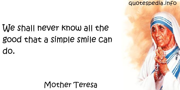 Mother Teresa - We shall never know all the good that a simple smile can do.