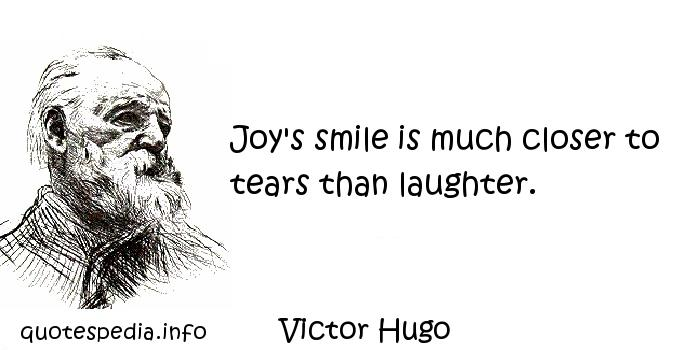 Victor Hugo - Joy's smile is much closer to tears than laughter.