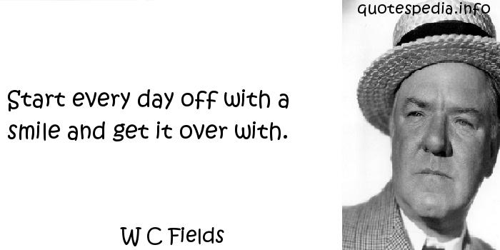W C Fields - Start every day off with a smile and get it over with.