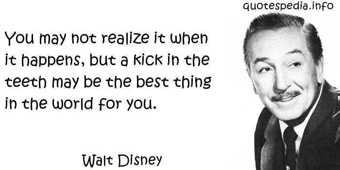 Walt Disney - You may not realize it when it happens, but a kick in the teeth may be the best thing in the world for you.
