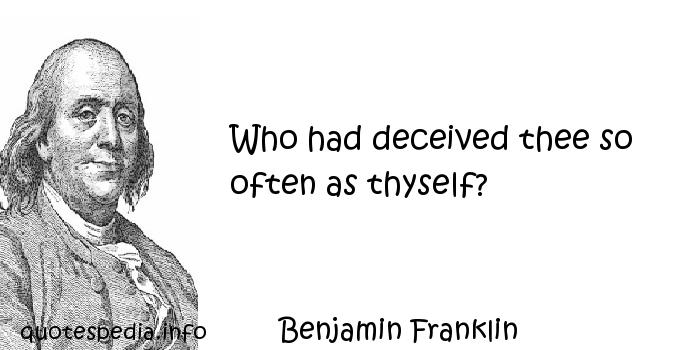 Benjamin Franklin - Who had deceived thee so often as thyself?