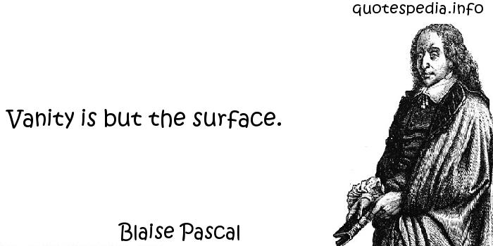 Blaise Pascal - Vanity is but the surface.
