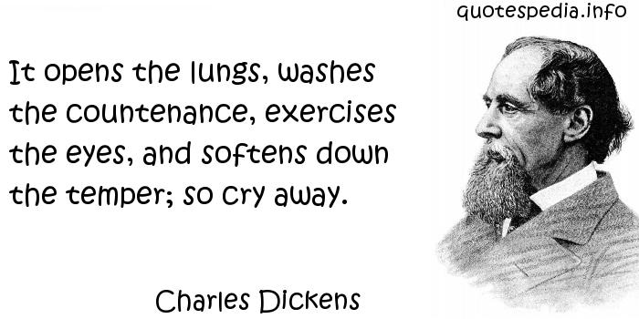 Charles Dickens - It opens the lungs, washes the countenance, exercises the eyes, and softens down the temper; so cry away.