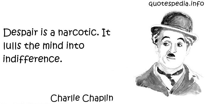 Charlie Chaplin - Despair is a narcotic. It lulls the mind into indifference.
