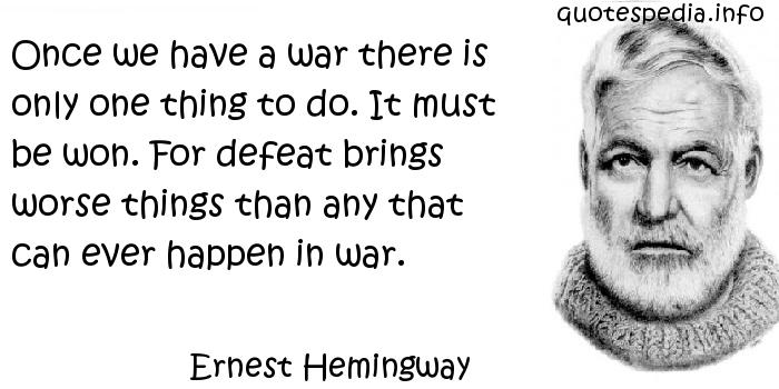 Ernest Hemingway - Once we have a war there is only one thing to do. It must be won. For defeat brings worse things than any that can ever happen in war.