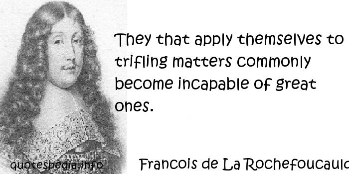 Francois de La Rochefoucauld - They that apply themselves to trifling matters commonly become incapable of great ones.