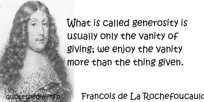 Francois de La Rochefoucauld - What is called generosity is usually only the vanity of giving; we enjoy the vanity more than the thing given.