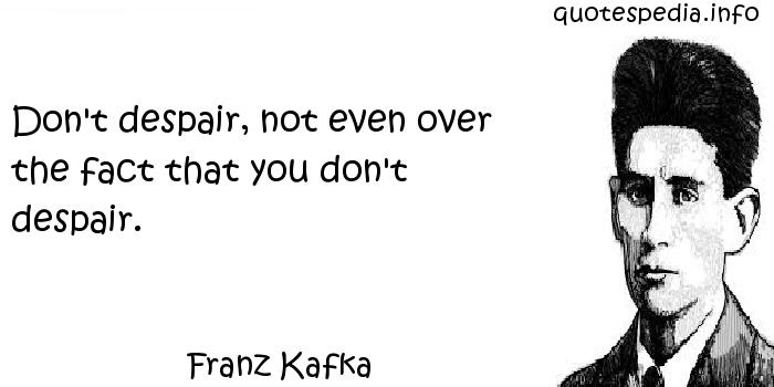 Franz Kafka - Don't despair, not even over the fact that you don't despair.