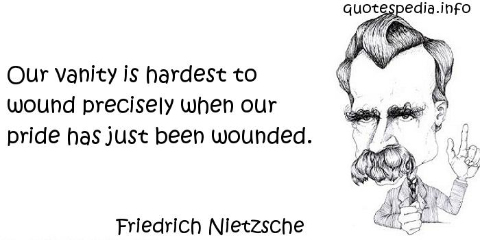 Friedrich Nietzsche - Our vanity is hardest to wound precisely when our pride has just been wounded.