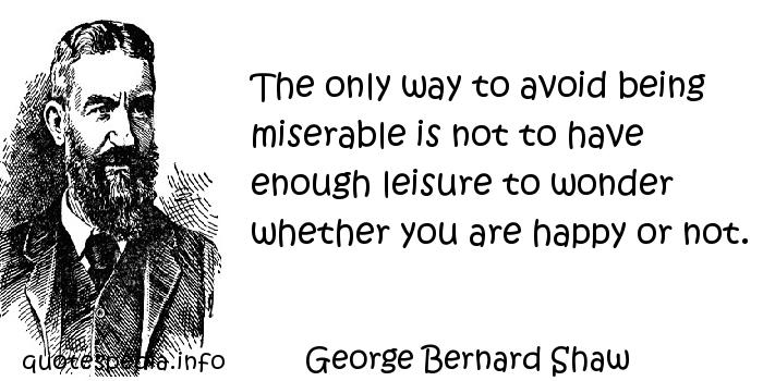 George Bernard Shaw - The only way to avoid being miserable is not to have enough leisure to wonder whether you are happy or not.
