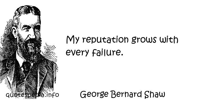 George Bernard Shaw - My reputation grows with every failure.