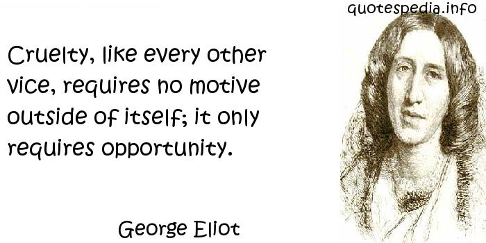 George Eliot - Cruelty, like every other vice, requires no motive outside of itself; it only requires opportunity.