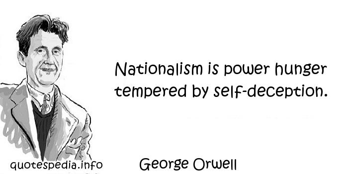 George Orwell - Nationalism is power hunger tempered by self-deception.
