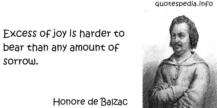 Honore de Balzac - Excess of joy is harder to bear than any amount of sorrow.